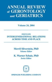 Annual Review of Gerontology and Geriatrics, Volume 24, 2004: Intergenerational Relations Across Time and Place ebook by Silverstein, Merril, PhD