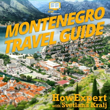 Montenegro Travel Guide - Discover, Experience, and Explore Montenegro's Beaches, Beauty, Cities, Culture, Food, People, & More to the Fullest From A to Z audiobook by HowExpert,Svetlana Kralj