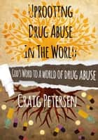 Uprooting Drug Abuse In The World ebook by Craig Petersen
