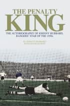 The Penalty King - The Autobiography of Johnny Hubbard, Rangers' Star of the 1950s ebook by Johnny Hubbard, David Mason