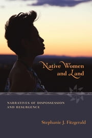 Native Women and Land - Narratives of Dispossession and Resurgence ebook by Stephanie J. Fitzgerald