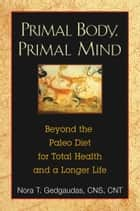 Primal Body, Primal Mind - Beyond the Paleo Diet for Total Health and a Longer Life ebook by Nora Gedgaudas, CNS, NTP,...