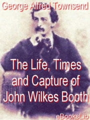 Life, Times and Capture of John Wilkes Booth ebook by George Alfred Townsend