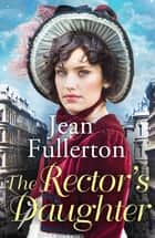 The Rector's Daughter - A stunning saga with a sweeping sense of place for fans of Dilly Court and Rosie Goodwin ebook by Jean Fullerton