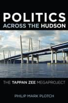 Politics Across the Hudson - The Tappan Zee Megaproject ebook by Philip Mark Plotch