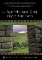 The Red-Haired Girl from the Bog - The Landscape of Celtic Myth and Spirit ebook by Patricia Monaghan