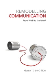 Remodelling Communication - From WWII to the WWW ebook by Gary  Genosko