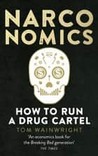 Narconomics - How To Run a Drug Cartel ebook by Tom Wainwright