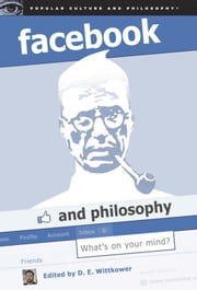 Facebook and Philosophy - What's on Your Mind? ebook by D. E. Wittkower