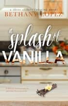 A Splash of Vanilla ebook by Bethany Lopez