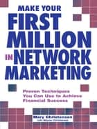 Make Your First Million In Network Marketing - Proven Techniques You Can Use to Achieve Financial Success eBook by Mary Christensen, Wayne Christensen