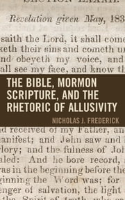 The Bible, Mormon Scripture, and the Rhetoric of Allusivity ebook by Nicholas J. Frederick