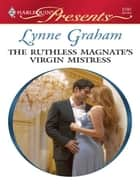 The Ruthless Magnate's Virgin Mistress ebook by Lynne Graham