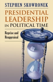 Presidential Leadership in Political Time - Reprise and Reappraisal Second Edition, Revised and Expanded ebook by Stephen Skowronek