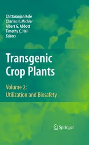 Transgenic Crop Plants - Volume 2: Utilization and Biosafety ebook by Chittaranjan Kole,Charles Michler,Albert G. Abbott,Timothy C. Hall
