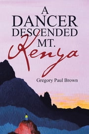 A Dancer Descended Mt. Kenya ebook by Gregory Paul Brown