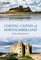 Coastal Castles of Northumberland ebook by Stan Beckensall