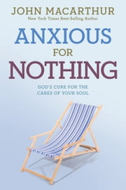 Anxious for Nothing - God's Cure for the Cares of Your Soul ebook by John MacArthur, Jr.