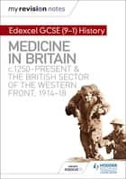 My Revision Notes: Edexcel GCSE (9-1) History: Medicine in Britain, c1250-present and The British sector of the Western Front, 1914-18 ebook by Sam Slater