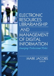 Electronic Resources Librarianship and Management of Digital Information - Emerging Professional Roles ebook by Mark Jacobs