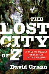 The Lost City of Z - A Tale of Deadly Obsession in the Amazon ebook by David Grann
