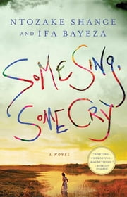 Some Sing, Some Cry - A Novel ebook by Ntozake Shange,Ifa Bayeza