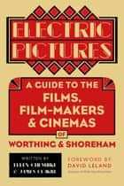 Electric Pictures - A Guide to the Films, Film-Makers and Cinemas of Worthing and Shoreham ebook by Ellen Cheshire, James Clarke