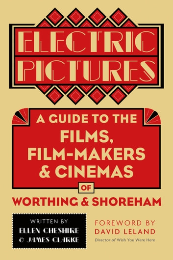 Electric Pictures - A Guide to the Films, Film-Makers and Cinemas of Worthing and Shoreham ebook by Ellen Cheshire,James Clarke