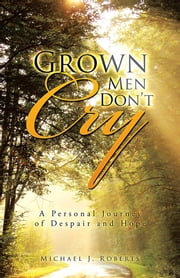 Grown Men Dont Cry - A Personal Journey of Despair and Hope ebook by Michael J. Roberts
