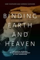 Binding Earth and Heaven - Patriarchal Blessings in the Prophetic Development of Early Mormonism ebook by Gary Shepherd, Gordon Shepherd