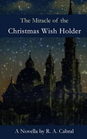 The Miracle of the Christmas Wish Holder ebook by R. A. Cabral