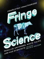 Fringe Science - Parallel Universes, White Tulips, and Mad Scientists ebook by Brendan Allison,Amy Berner,Bruce Bethke,Mike Brotherton,Stephen Cass,Jacob Clifton,Jovana Grbic,Paul Levinson,Nick Mamatas,Amy H. Sturgis,Garth Sundem,David Thomas