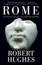 Rome: A Cultural, Visual, and Personal History ebook by Robert Hughes