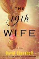 The 19th Wife - A Novel ebook by David Ebershoff