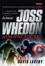 Joss Whedon, A Creative Portrait - From Buffy the Vampire Slayer to Marvel's The Avengers ebook by David Lavery