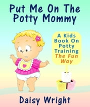 Put Me On The Potty Mommy: A Kids Book On Potty Training The Fun Way ebook by Full Moon Publishing