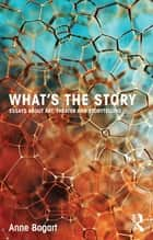 What's the Story - Essays about art, theater and storytelling ebook by Anne Bogart