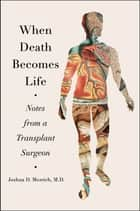 When Death Becomes Life - Notes from a Transplant Surgeon ebook by Joshua D Mezrich