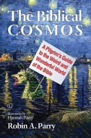 The Biblical Cosmos - A Pilgrim's Guide to the Weird and Wonderful World of the Bible ebook by Robin A. Parry