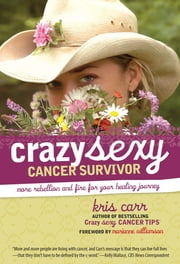 Crazy Sexy Cancer Survivor - More Rebellion And Fire For Your Healing Journey ebook by Kris Carr,Marianne Williamson