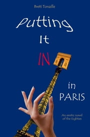 Putting It In in Paris - An Erotic Novel of the Eighties ebook by Brett Tonaille