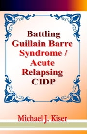 Battling Guillain Barre Syndrome / Acute Relapsing CIDP ebook by Michael Kiser