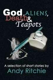 God, Aliens, Death & Teapots ebook by Andy Ritchie