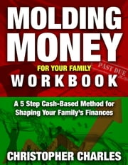 Molding Money for Your Family Workbook: A 5 Step Cash-Based Method for Shaping Your Family's Finances ebook by Christopher Charles