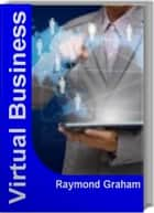 Virtual Business - Your Breakthrough Guide to building a Virtual Corp, Virtual Corporation, Strategy Consulting ebook by Raymond Graham