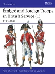 Émigré and Foreign Troops in British Service (1) - 1793?1802 ebook by René Chartrand,Patrice Courcelle