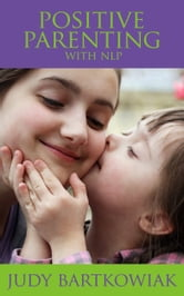 Positive Parenting with NLP - Calmer, happier parenting ebook by Judy Bartkowiak