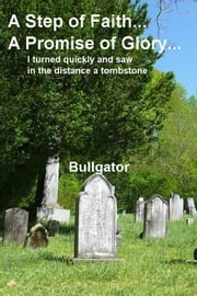 A Step of Faith... A Promise of Glory... - I turned quickly and saw in the distance a tombstone ebook by Bullgator