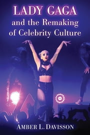 Lady Gaga and the Remaking of Celebrity Culture ebook by Amber L. Davisson