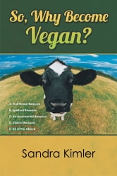 So, Why Become Vegan? - A. Nutritional Reasons B. Spiritual Reasons C.Environmental Reasons D. Ethical Reasons E. All of the Above ebook by Sandra Kimler